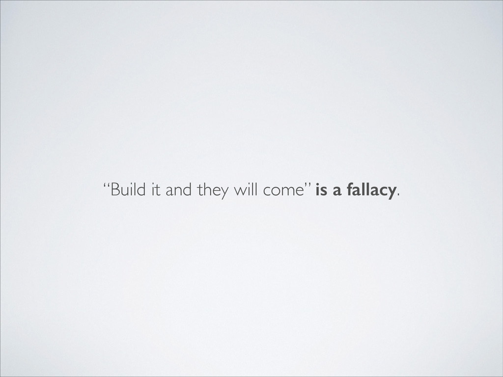 """Build it and they will come"" is a fallacy."