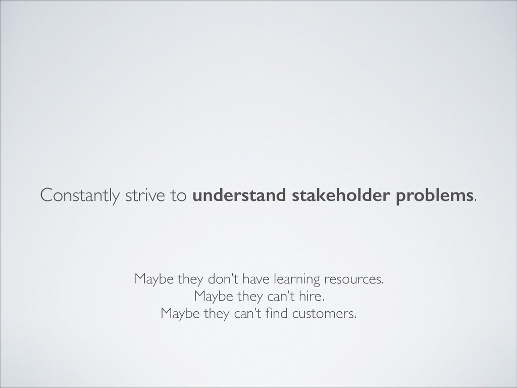 Constantly strive to understand stakeholder pro...