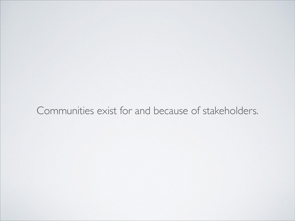 Communities exist for and because of stakeholde...