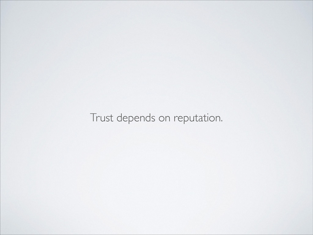 Trust depends on reputation.
