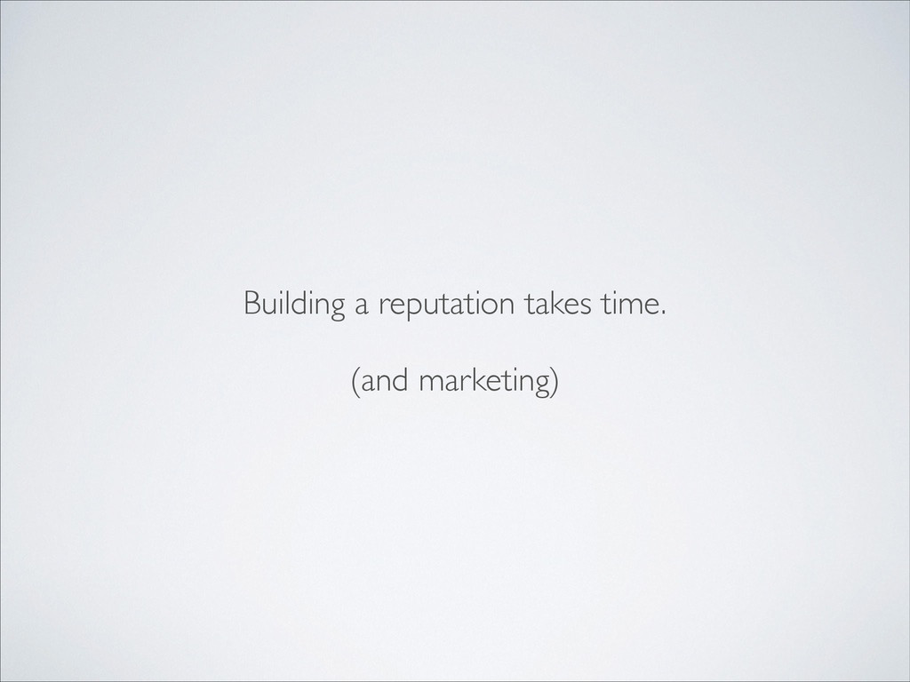 Building a reputation takes time.	 
