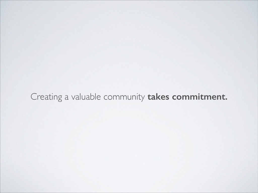 Creating a valuable community takes commitment.