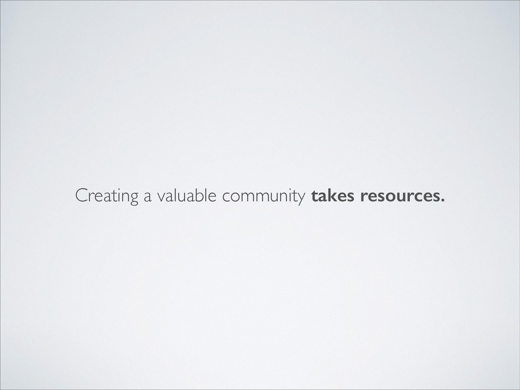 Creating a valuable community takes resources.