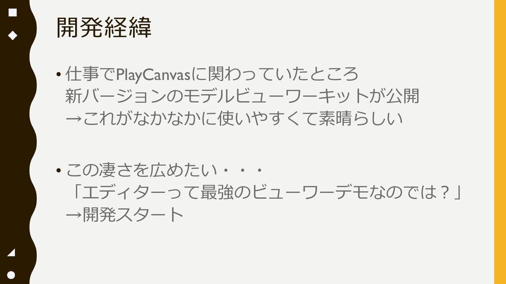 開発経緯 • 仕事でPlayCanvasに関わっていたところ 新バージョンのモデルビューワーキ...