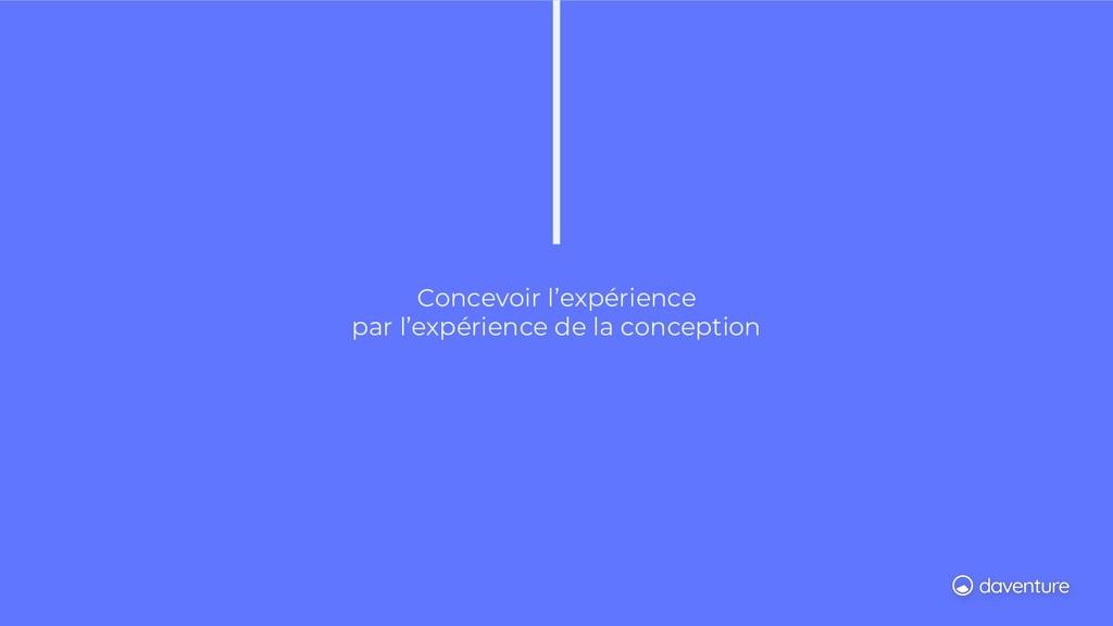 Concevoir l'expérience par l'expérience de la c...