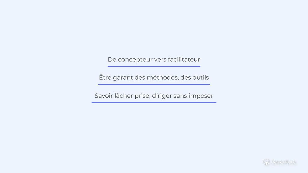 De concepteur vers facilitateur Être garant des...