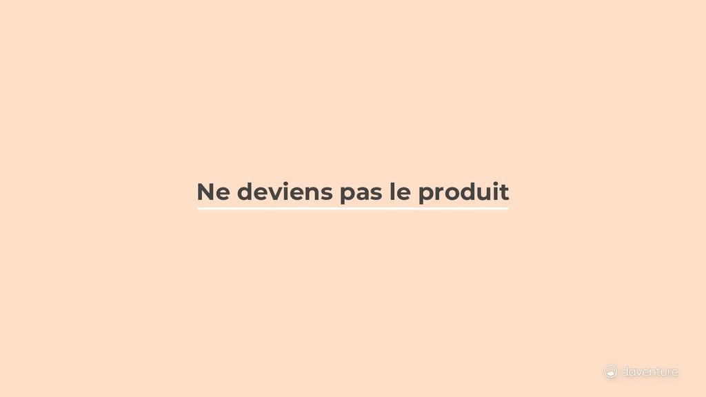 Ne deviens pas le produit