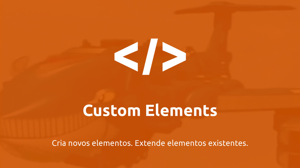 Custom Elements Cria novos elementos. Extende e...