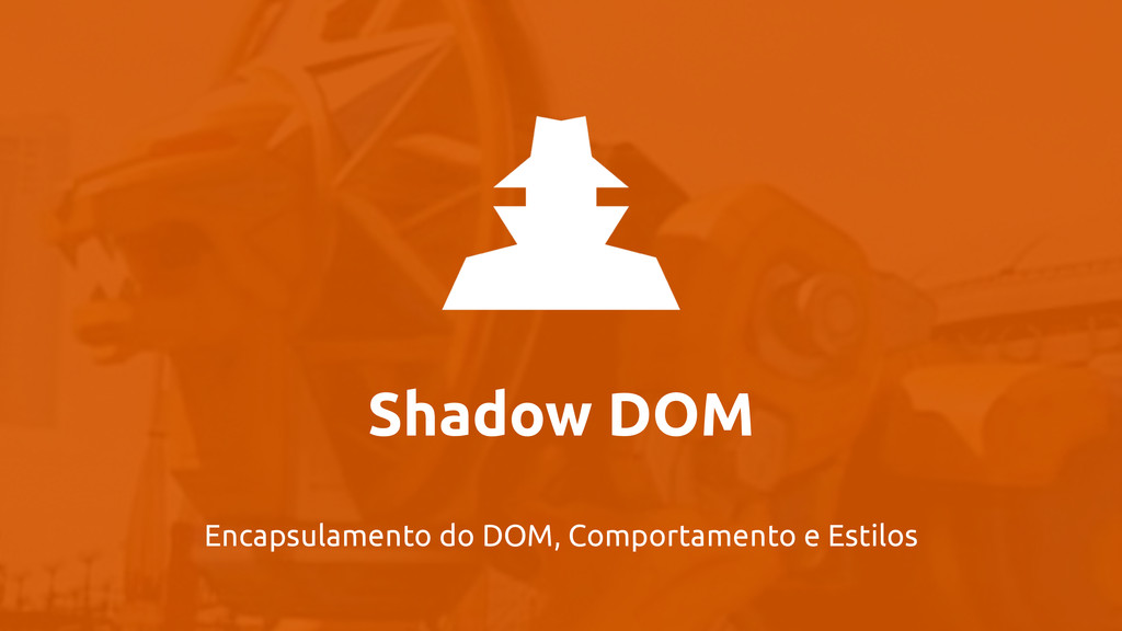 Shadow DOM Encapsulamento do DOM, Comportamento...