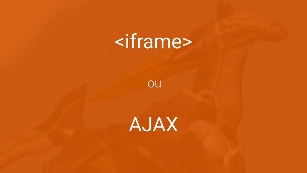 <iframe> AJAX ou