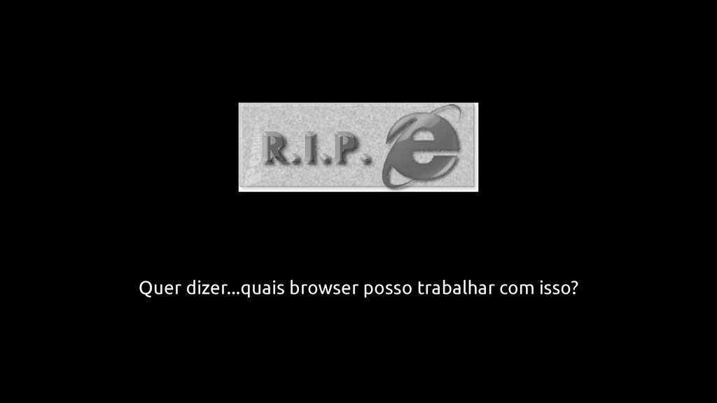 Quer dizer...quais browser posso trabalhar com ...
