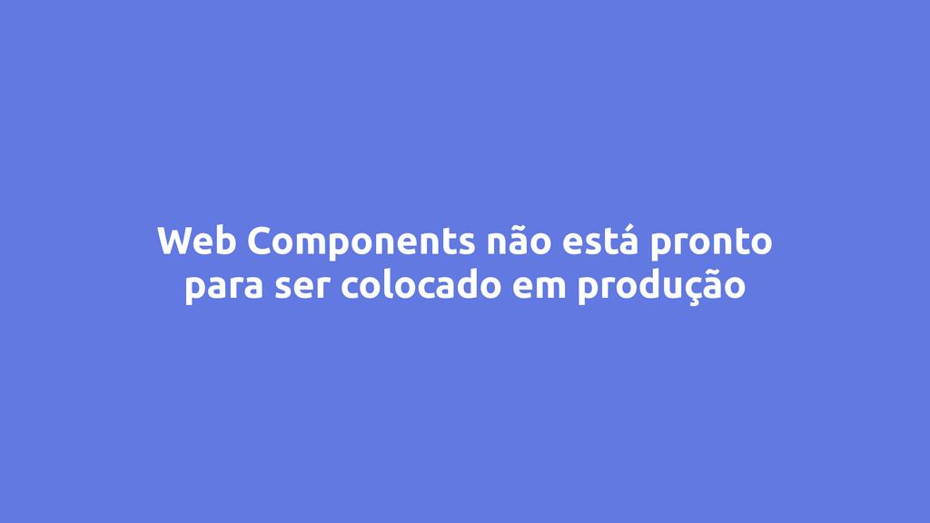 Web Components não está pronto para ser colocad...