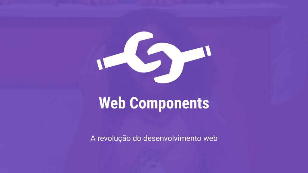 Web Components A revolução do desenvolvimento w...