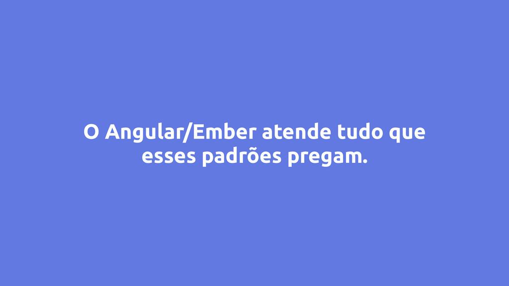 O Angular/Ember atende tudo que esses padrões p...