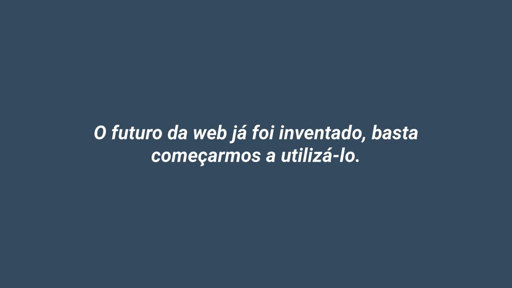 O futuro da web já foi inventado, basta começar...