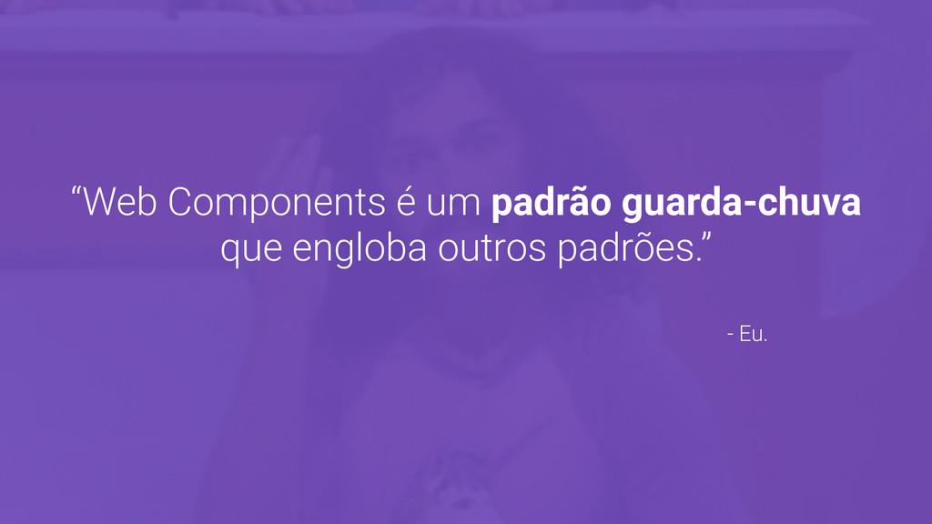 """""""Web Components é um padrão guarda-chuva que en..."""