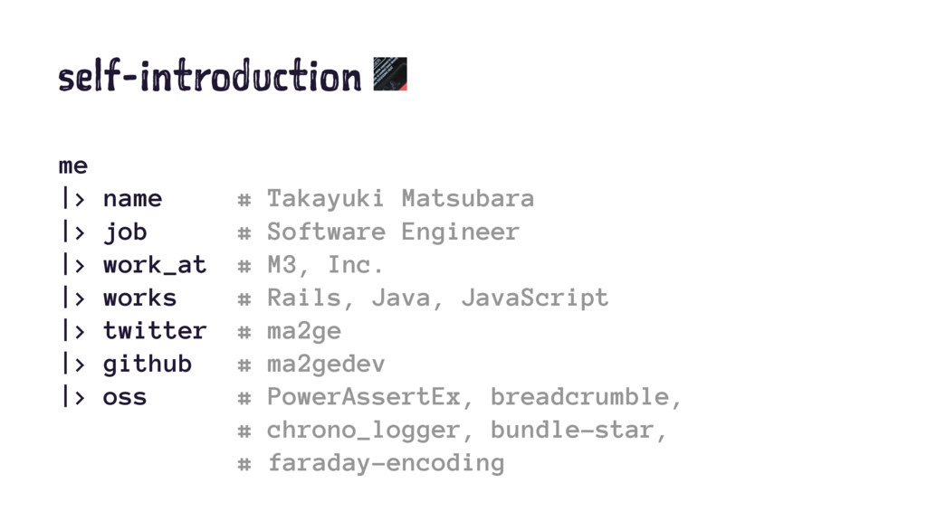 self-introduction me |> name # Takayuki Matsuba...