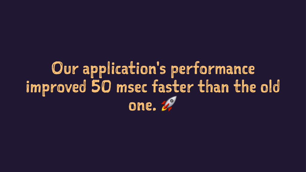 Our application's performance improved 50 msec ...