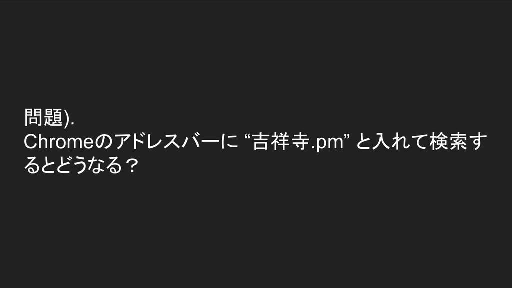 """問題). Chromeのアドレスバーに """"吉祥寺.pm"""" と入れて検索す るとどうなる?"""