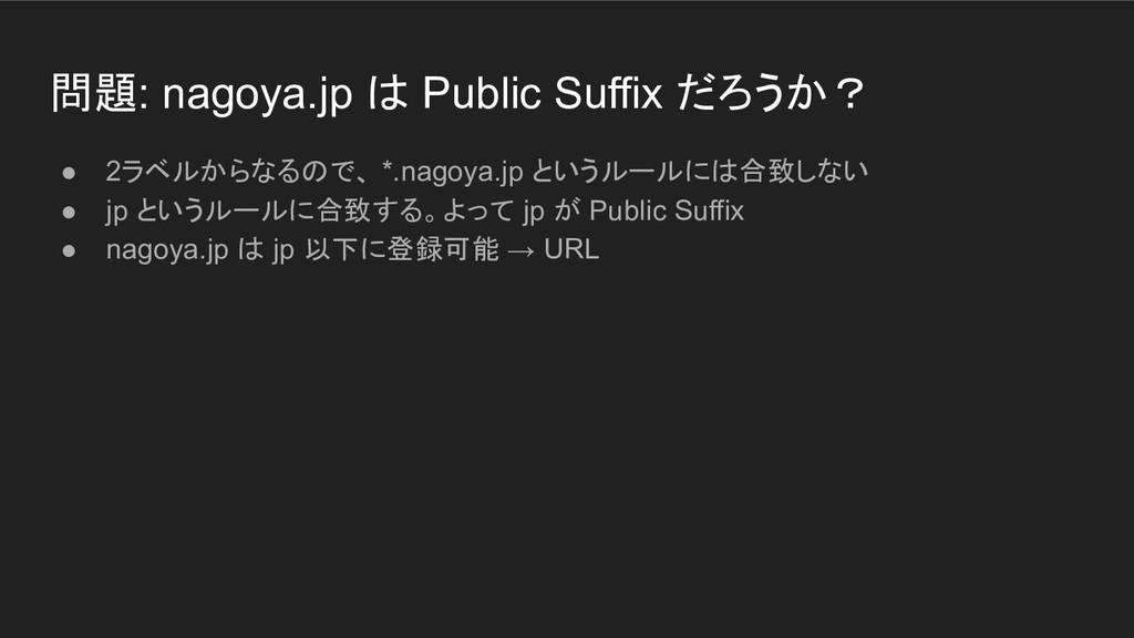 問題: nagoya.jp は Public Suffix だろうか? ● 2ラベルからなるの...