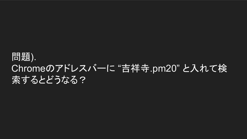"""問題). Chromeのアドレスバーに """"吉祥寺.pm20"""" と入れて検 索するとどうなる?"""