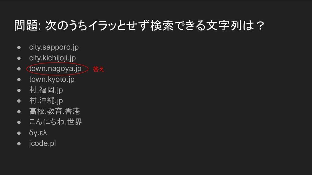 問題: 次のうちイラッとせず検索できる文字列は? ● city.sapporo.jp ● ci...