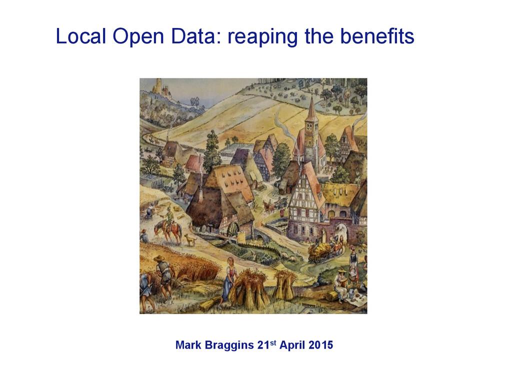 Mark Braggins 21st April 2015 Local Open Data: ...