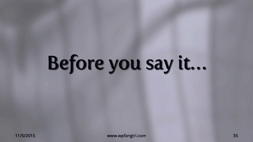 Before you say it… 11/5/2015 www.wpfangirl.com ...