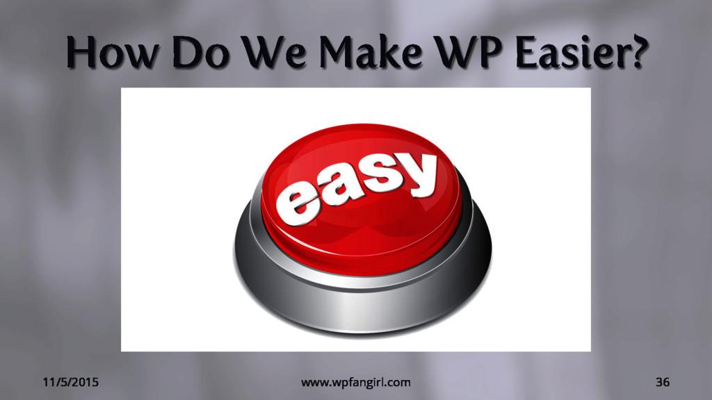 How Do We Make WP Easier? 11/5/2015 www.wpfangi...