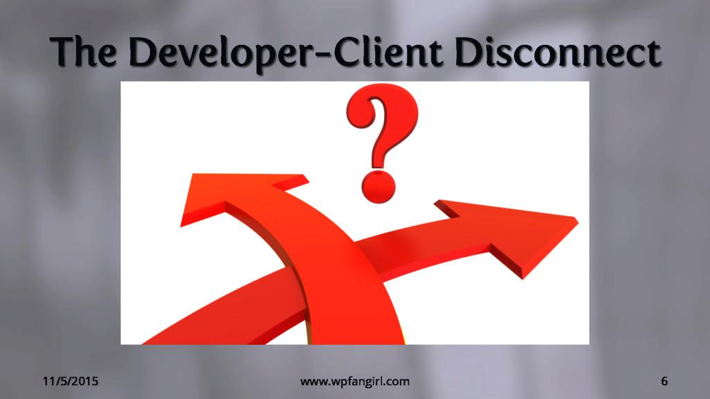 The Developer-Client Disconnect 11/5/2015 www.w...