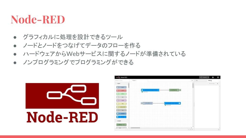 Node-RED ● グラフィカルに処理を設計できるツール ● ノードとノードをつなげてデータ...