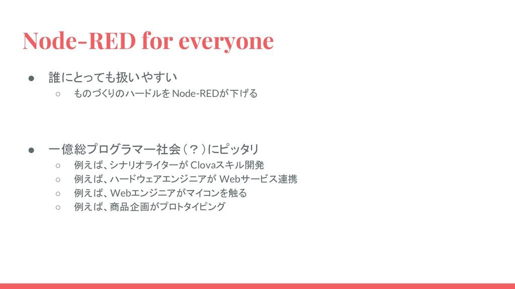 Node-RED for everyone ● 誰にとっても扱いやすい ○ ものづくりのハード...