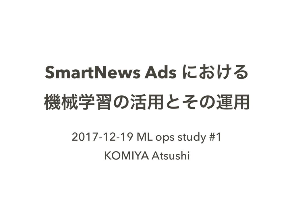SmartNews Ads ʹ͓͚Δ ػցֶशͷ׆༻ͱͦͷӡ༻ 2017-12-19 ML o...