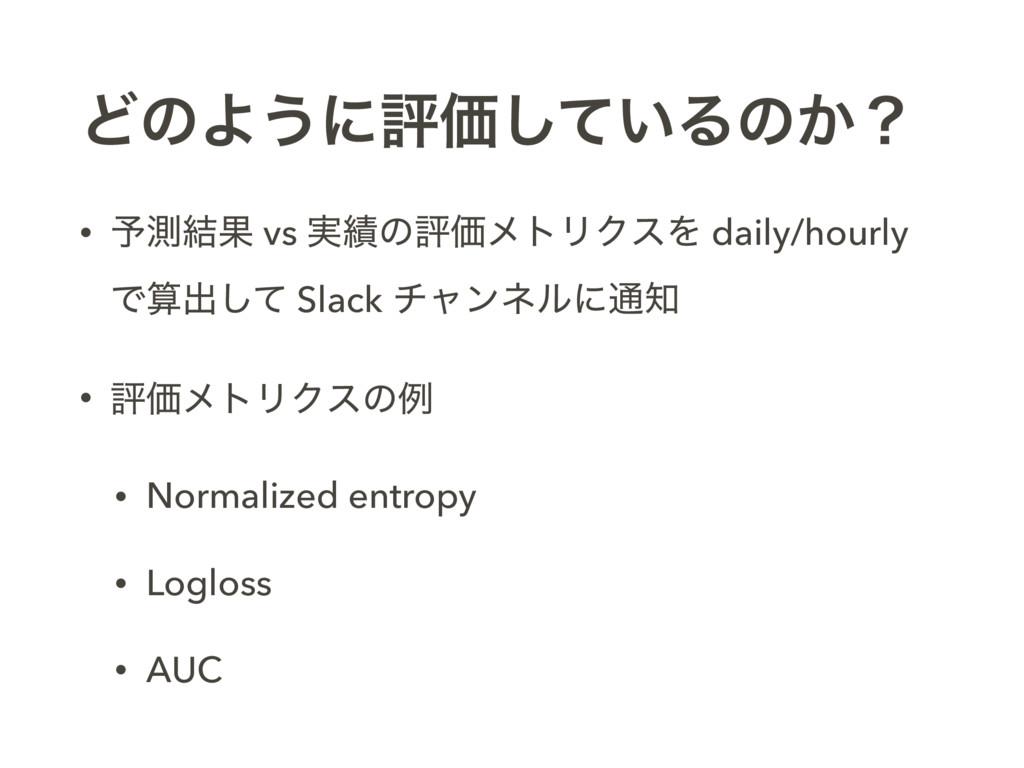 ͲͷΑ͏ʹධՁ͍ͯ͠Δͷ͔ʁ • ༧ଌ݁Ռ vs ࣮ͷධՁϝτϦΫεΛ daily/hour...