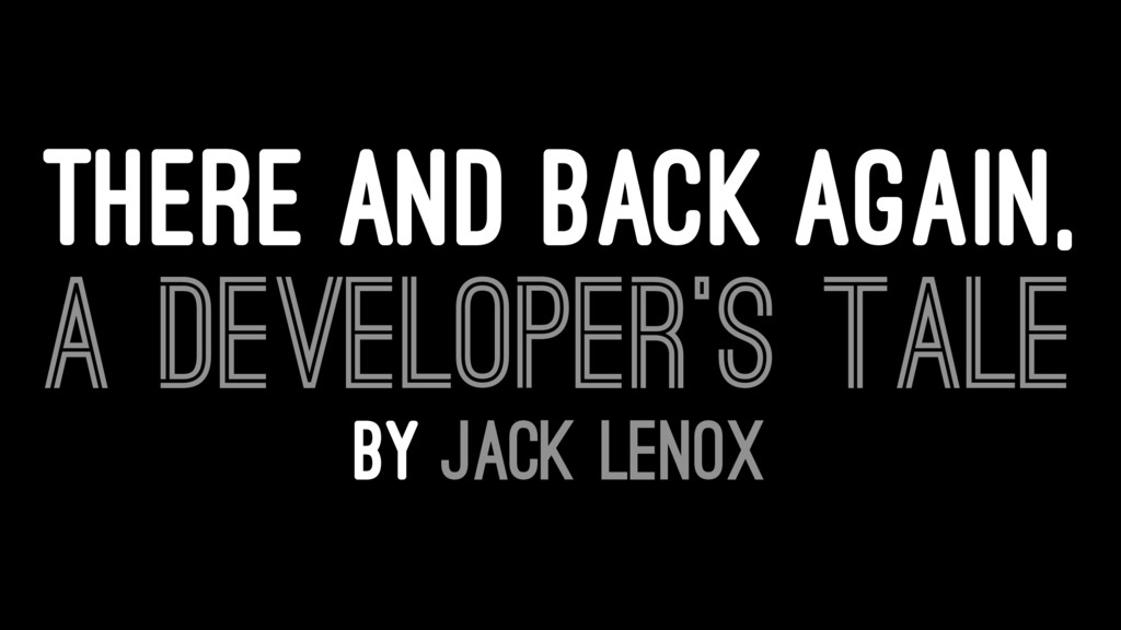 THERE AND BACK AGAIN, A DEVELOPER'S TALE BY JAC...