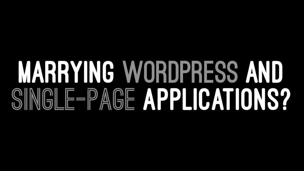 MARRYING WORDPRESS AND SINGLE-PAGE APPLICATIONS?