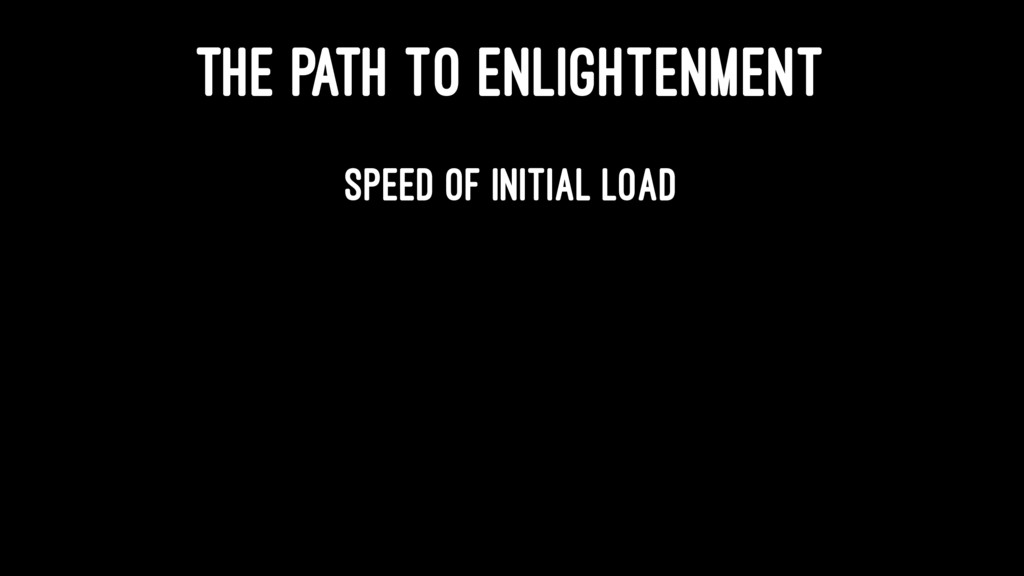THE PATH TO ENLIGHTENMENT Speed of initial load