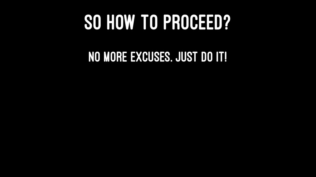 SO HOW TO PROCEED? No more excuses. Just do it!
