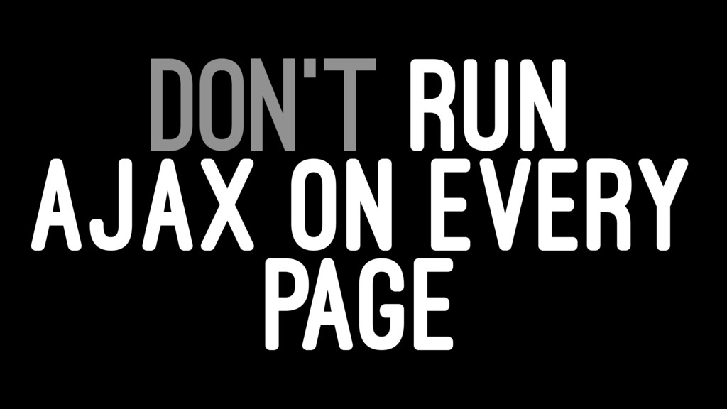 DON'T RUN AJAX ON EVERY PAGE