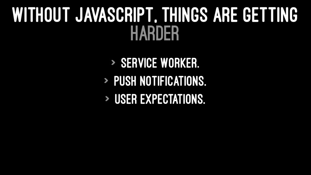 WITHOUT JAVASCRIPT, THINGS ARE GETTING HARDER >...