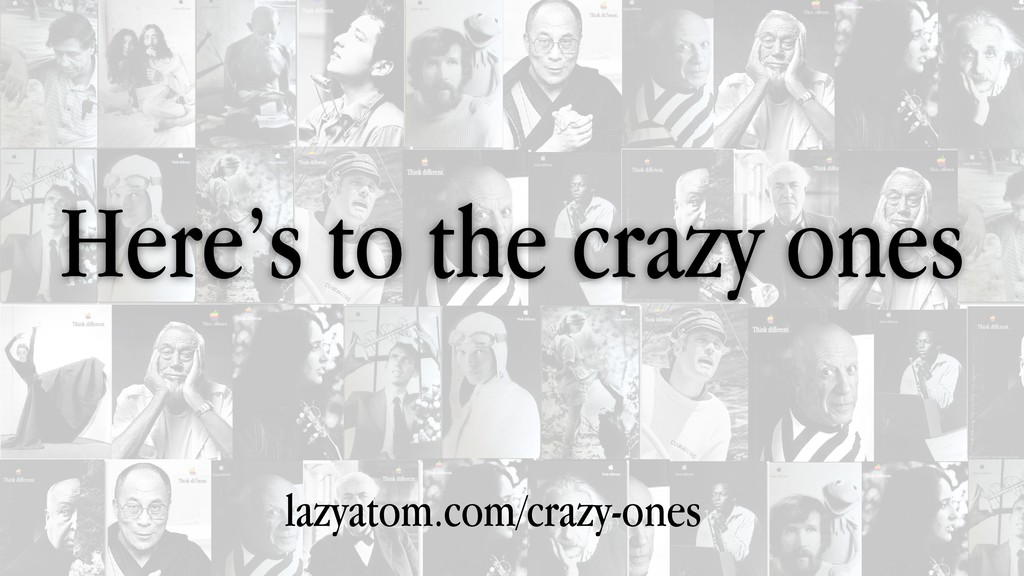 Here's to the crazy ones lazyatom.com/crazy-ones