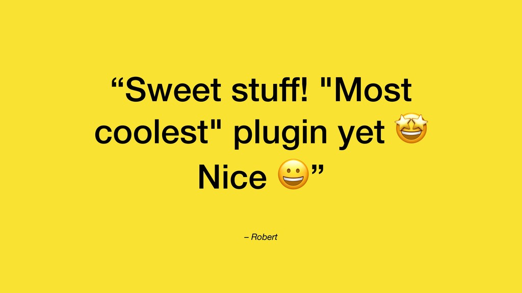 "– Robert ""Sweet stuff! ""Most coolest"" plugin ye..."