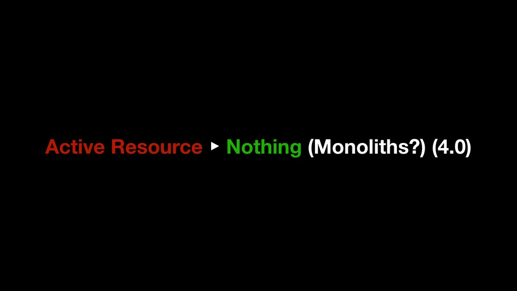 Active Resource ▶ Nothing (Monoliths?) (4.0)
