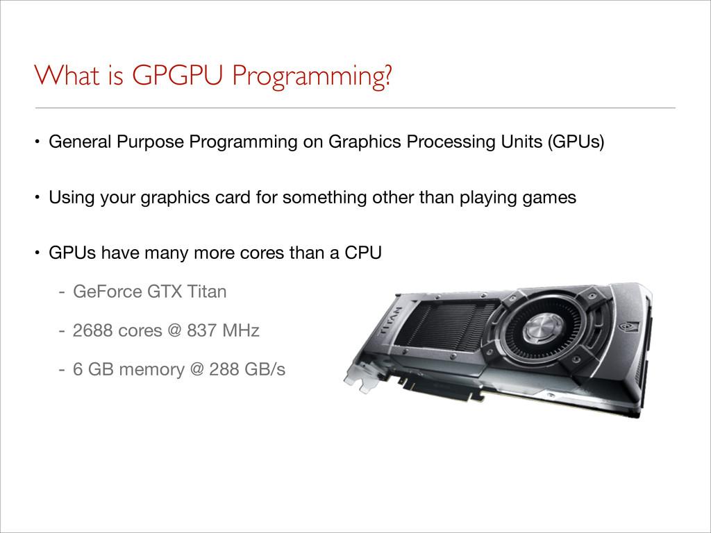 What is GPGPU Programming? • General Purpose Pr...