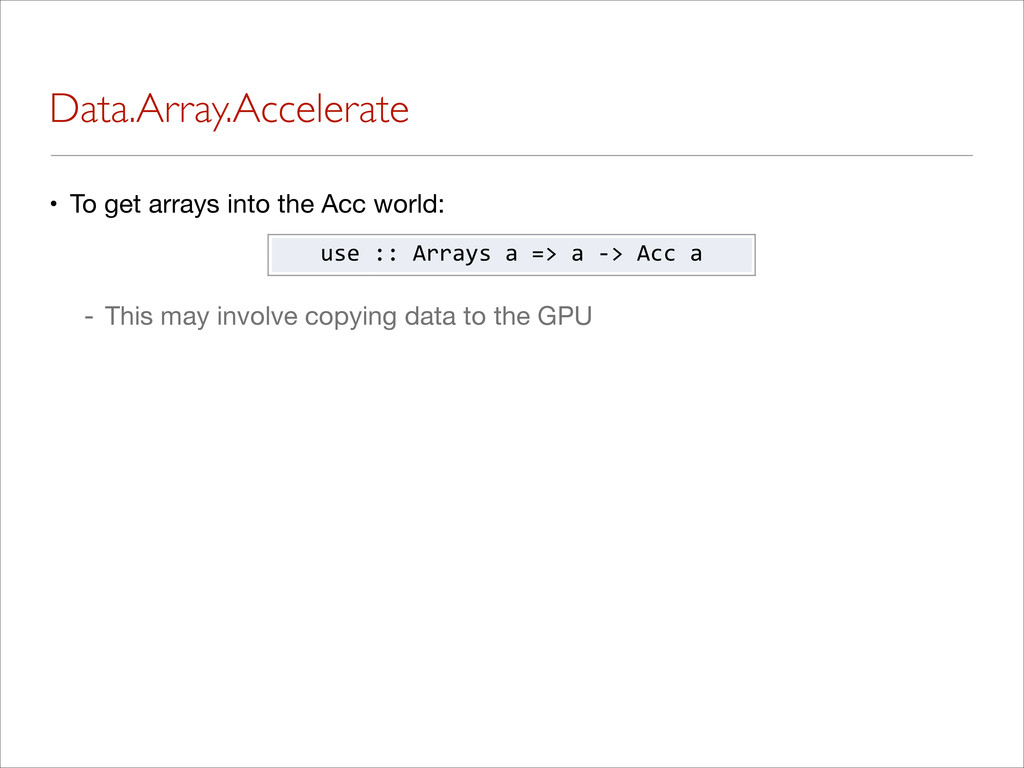 Data.Array.Accelerate • To get arrays into the ...