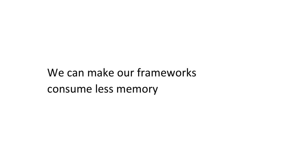 We can make our frameworks   ...
