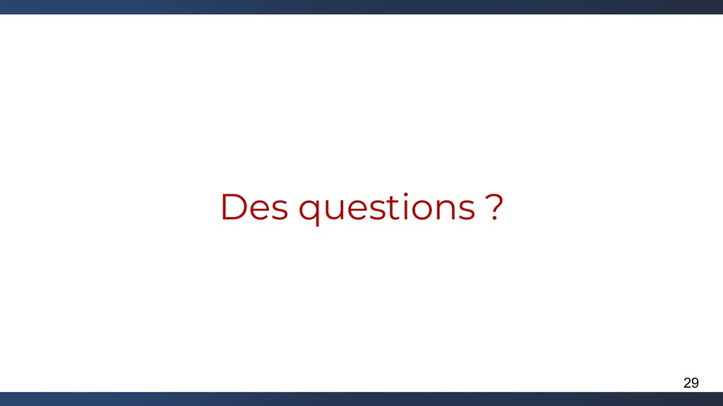Des questions ? 29