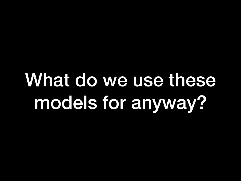 What do we use these models for anyway?