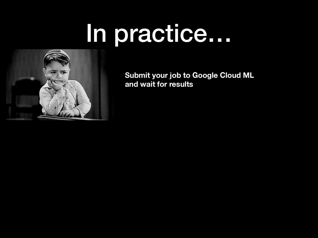 In practice… Submit your job to Google Cloud ML...