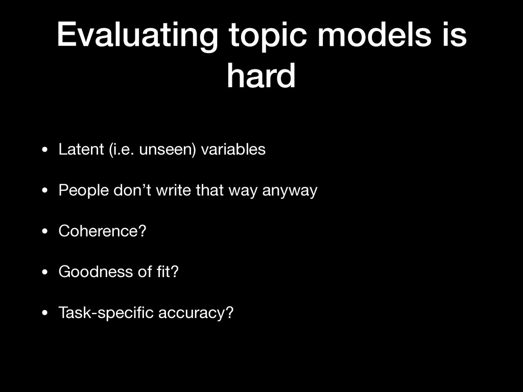 Evaluating topic models is hard • Latent (i.e. ...